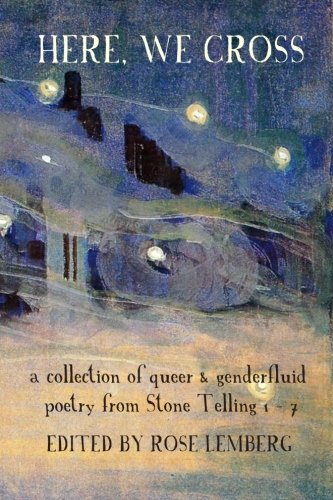 Here, We Cross: a collection of queer and genderfluid poetry from Stone Telling 1-7