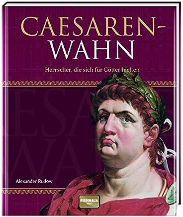 Cäsarenwahn: Herrscher, die sich für Götter hielten