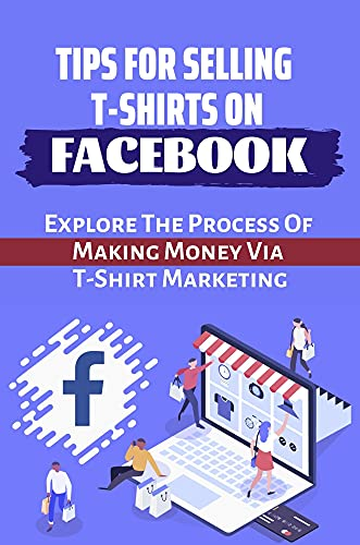 Tips For Selling T-Shirts On Facebook: Explore The Process Of Making Money Via T-Shirt Marketing: How To Promote Teespring On Facebook (English Edition)