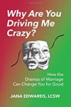 Why Are You Driving Me Crazy?: How the Dramas of Marriage Can Change You for Good