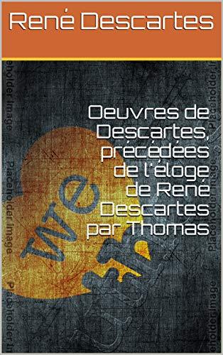 Oeuvres de Descartes, précédées de l'éloge de René Descartes par Thomas (French Edition)