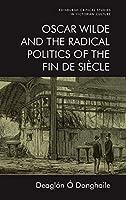 Oscar Wilde and the Radical Politics of the Fin De Siecle (Edinburgh Critical Studies in Victorian Culture)