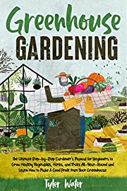 Greenhouse Gardening : The Ultimate Step-by-Step Gardener's Manual for Beginners to Grow Healthy Vegetables, Herbs, and Fruits All-Year-Round and Learn ... Your Greenhouse. (Gardening for Beginners)