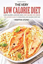 The Very Low Calorie Diet: Low Calorie Lunches and Low Calorie Ice Cream; the Ultimate Guide to Consuming Less Calories Ev...