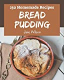 250 Homemade Bread Pudding Recipes: Welcome to Bread Pudding Cookbook
