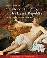 Art, Honor and Success in the Dutch Republic: The Life and Career of Jacob Van Loo (Amsterdam Studies in the Dutch Golden Age)