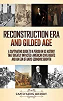 Reconstruction Era and Gilded Age: A Captivating Guide to a Period in US History That Greatly Impacted American Civil Rights and an Era of Rapid Economic Growth