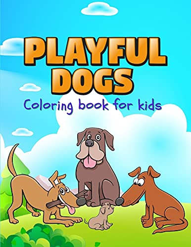 PLAYFUL DOGS: Perfect gift for International Children's Day ¿ Coloring Book for Kids ¿ Cute and Happy Dogs Coloring Book for Kids Aged 5-10