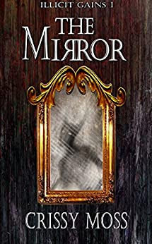 The Mirror: Illicit Gains Book 1 by [Crissy Moss]