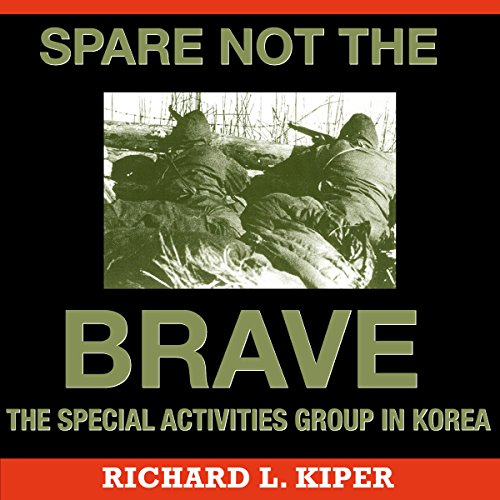 Spare Not the Brave     The Special Activities Group in Korea              By:                                                                                                                                 Richard L. Kiper                               Narrated by:                                                                                                                                 Capt. Kevin F. Spalding USNR-Ret                      Length: 12 hrs and 48 mins     6 ratings     Overall 4.5