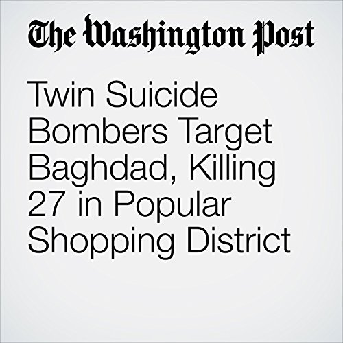 Twin Suicide Bombers Target Baghdad, Killing 27 in Popular Shopping District copertina