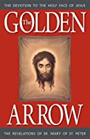 The Golden Arrow: The Autobiography and Revelations of Sister Mary of St. Peter (1816-1848 On Devotion to the Holy Face of Jesus)