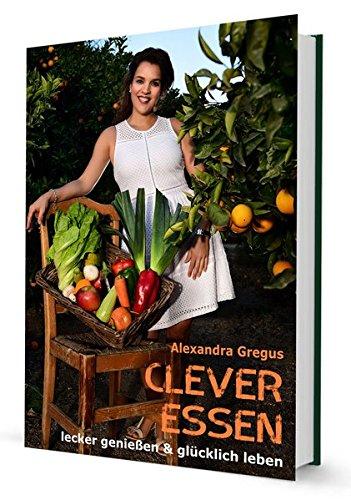 Clever Essen...: Lecker genießen & glücklich Leben