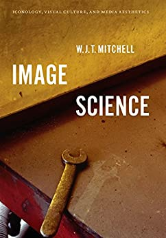 Image Science: Iconology, Visual Culture, and Media Aesthetics by [W. J. T. Mitchell]