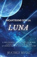 Incantesimi Con La Luna: Il Libro Essenziale per Principianti per Imparare la Magia della Luna e gli Incantesimi, Utilizzando Pratiche Spirituali e Molto Altro!
