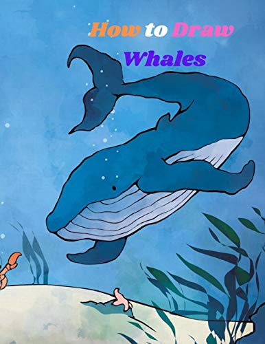 How to Draw Whales: Step-by-Step Guide to Draw Great White Sharks, Killer Whales, Humpback Whales Other Sea Creatures ocean animals Drawing Book for Kids and Beginners Learn to Draw Sea Animals