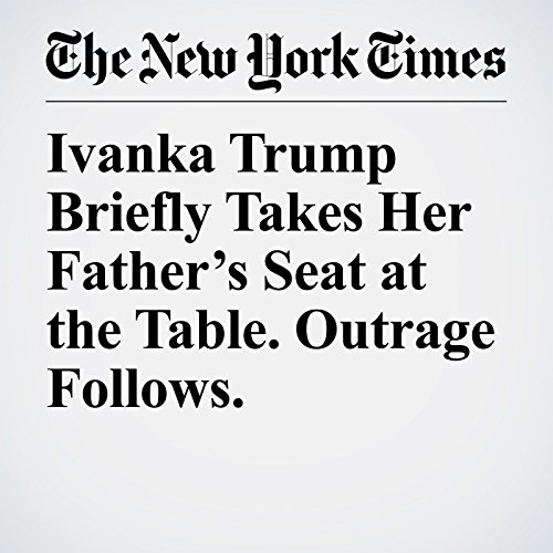 Ivanka Trump Briefly Takes Her Father's Seat at the Table. Outrage Follows. copertina