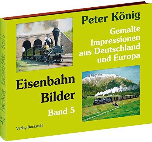 Peter König - Eisenbahn Bilder - Band 5: Gemalte Impressionen aus Deutschland und Europa