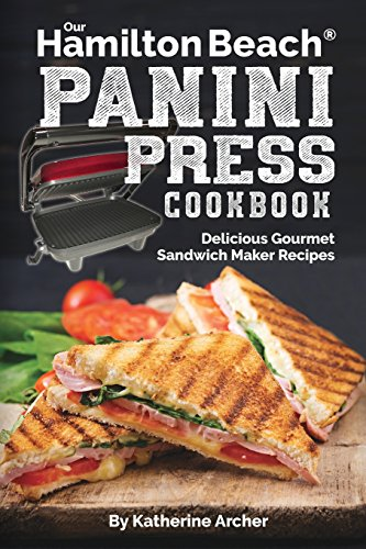 Our Hamilton Beach® Panini Press Cookbook: Delicious Gourmet Sandwich Maker Recipes (Gourmet Panini Press Recipes) (Volume 1)