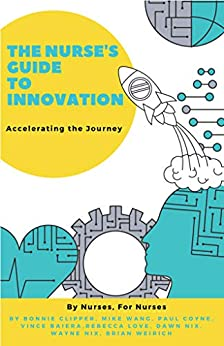 The Nurse's Guide to Innovation: Accelerating the Journey by [Bonnie  Clipper, Mike  Wang, Paul  Coyne, Vince  Baiera, Rebecca  Love, Dawn  Nix, Wayne  Nix, Brian  Weirich]