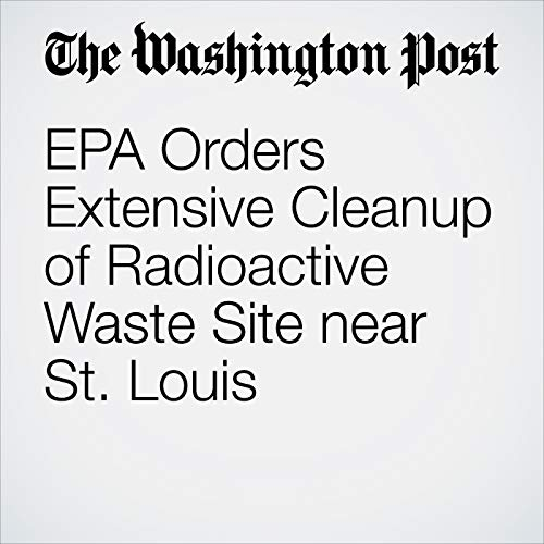 EPA Orders Extensive Cleanup of Radioactive Waste Site near St. Louis copertina