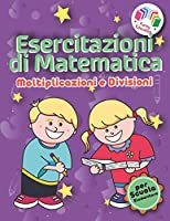 Esercitazioni di Matematica - Moltiplicazioni e Divisioni: Il più Completo Libro per Bambini 6-8 Anni con Soluzioni ed Esercizi Stimolanti per Padroneggiare Moltiplicazioni e Divisioni