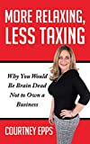 More Relaxing, Less Taxing: Why You Would Be Brain Dead Not to Own a Business - Courtney Epps