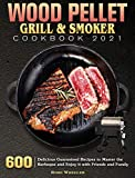 Wood Pellet Grill & Smoker Cookbook 2021: 600 Delicious Guaranteed Recipes to Master the Barbeque and Enjoy it with Friends and Family