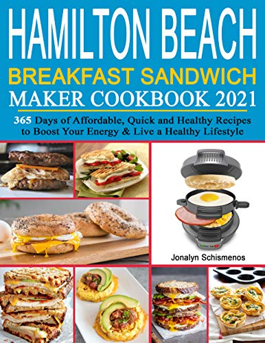 Hamilton Beach Breakfast Sandwich Maker Cookbook 2021: 365 Days of Affordable, Quick and Healthy Recipes to Boost Your Energy & Live a Healthy Lifestyle