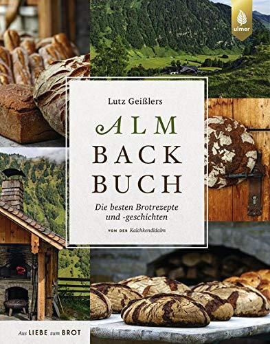 Lutz Geißlers Almbackbuch: Die besten Brotrezepte und -geschichten von der Kalchkendlalm. Aus Liebe zum Brot