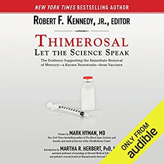 Thimerosal: Let the Science Speak     The Evidence Supporting the Immediate Removal of Mercury - a Known Neurotoxin - from Vaccines              By:                                                                                                                                 Robert F. Kennedy (editor)                               Narrated by:                                                                                                                                 James Patrick Cronin                      Length: 4 hrs and 42 mins     4 ratings     Overall 5.0