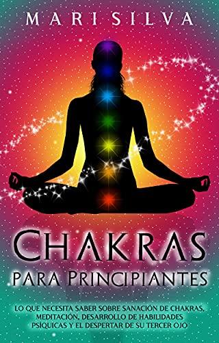 Chakras para Principiantes: Lo que Necesita Saber Sobre Sanación de Chakras, Meditación, Desarrollo de Habilidades Psíquicas y el Despertar de Su Tercer Ojo (Spanish Edition)