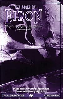 The Book of Eibon: Histories of the Elder Magi, Episodes of Eibon of Mhu Thulan, the Papyrus of the Dark Wisdom, Psalms of...