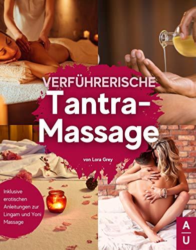 Verführerische Tantra Massage: Entdecke die Kunst der erotischen Tantra-Massage und stimuliere deine Lustpunkte - Inkl. erotischen Anleitungen zur Lingam und Yoni Massage (Tantra Buch, 2. Auflage)