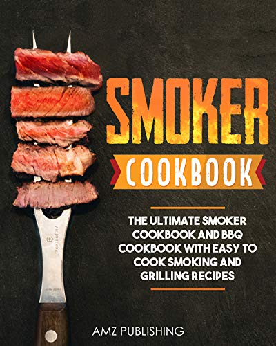 Smoker Cookbook: The Ultimate Smoker Cookbook and BBQ Cookbook with Easy to Cook Smoking and Grilling Recipes