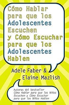 Cómo Hablar para que los Adolescentes Escuchen y Cómo Escuchar (Spanish Edition) by [Adele Faber, Elaine Mazlish]