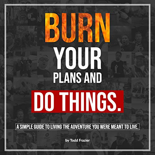 Burn Your Plans and Do Things: A Simple Guide to Living the Adventure You Were Meant to Live audiobook cover art