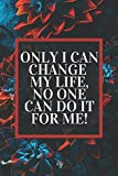 Only I Can Change My Life, No One Can Do It For Me!: Motivational Notebook/Journal/Diary With Flowers For Women | Simple Beautiful Gift |  120 Pages | A5 | Matte Cover