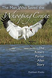Image: The Man Who Saved the Whooping Crane: The Robert Porter Allen Story | Hardcover: 224 pages | by Kathleen Kaska (Author). Publisher: University Press of Florida (September 16, 2012)