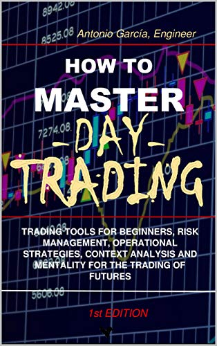 How To Master Day Trading: Trading Tools For Beginners, Risk Management, Operational Strategies, Context Analysis And Mentality For The Trading Of Futures (English Edition)