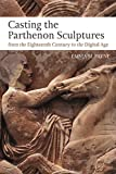 Casting the Parthenon Sculptures from the Eighteenth Century to the Digital Age