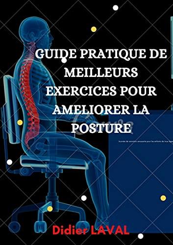 POSTURE :: GUIDE DE MEILLEURS EXERCICES POUR CORRIGER SA POSTURE.: exercices pour corriger sa posture, corriger la posture du dos, bonne posture, meilleure ... posture, posture du corps (French Edition)