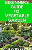 BEGINNERS GUIDE TO VEGETABLE GARDEN: Step by Step Guide To Settling Up Your Own Vegetable Garden at Home (English Edition)