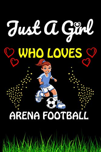 Just a Girl Who loves Arena Football: Arena Football Sports Lover Notebook/Journal For Cute Girls/Birthday Gift For Notebook For Christmas, Halloween And Thanksgiving Gift