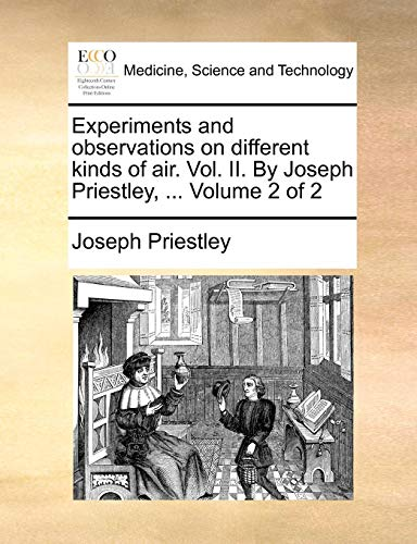 Experiments and Observations on Different Kinds of Air. Vol. II. by Joseph Priestley, ... Volume 2 of 2