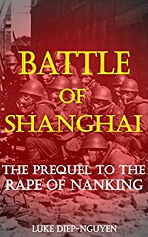 Battle of Shanghai: The Prequel to the Rape of Nanking by [Luke Diep-Nguyen]
