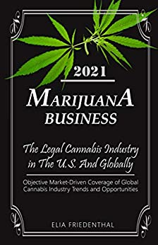 Marijuana Business 2021: - The Legal Cannabis Industry in The U.S. And Globally - Objective Market-Driven Coverage of Global Cannabis Industry Trends and ... Growing & Business Book 1) by [Elia Friedenthal]