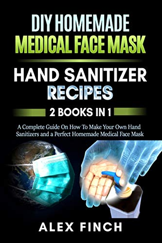 DIY Homemade Medical Face Mask and a Perfect Hand Sanitizer: 2 Books in 1: A Complete Guide On How To Make Your Own Hand Sanitizers and a Perfect Homemade Medical Face Mask