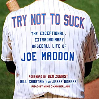 Try Not to Suck     The Exceptional, Extraordinary Baseball Life of Joe Maddon              By:                                                                                                                                 Bill Chastain,                                                                                        Jesse Rogers,                                                                                        Ben Zobrist - foreword                               Narrated by:                                                                                                                                 Mike Chamberlain                      Length: 6 hrs and 19 mins     2 ratings     Overall 4.0