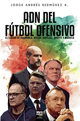 Adn del Fútbol Ofensivo: El Legado de de Guardiola, Bielsa, Van Gaal, Cruyff Y...